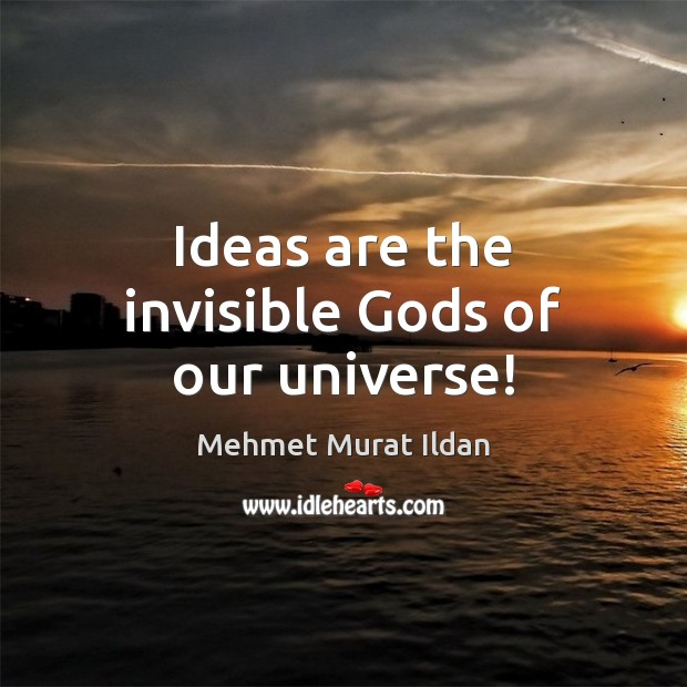 Image, Ideas are the invisible Gods of our universe!