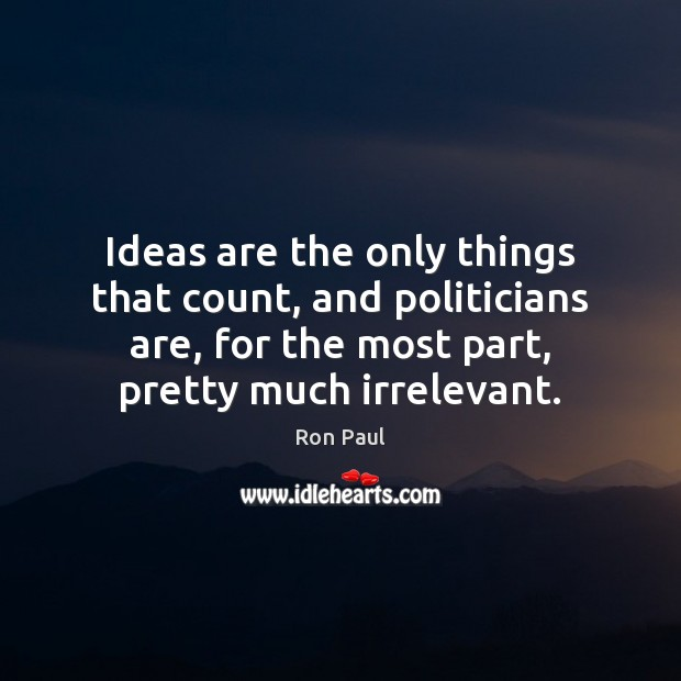Ideas are the only things that count, and politicians are, for the Ron Paul Picture Quote