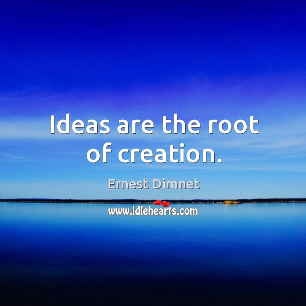 Ideas are the root of creation. Image