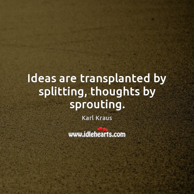 Ideas are transplanted by splitting, thoughts by sprouting. Image