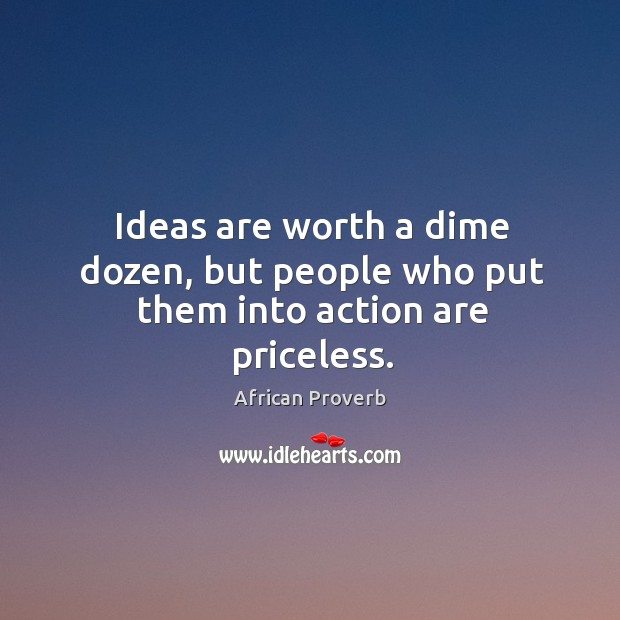 Ideas are worth a dime dozen, but people who put them Image