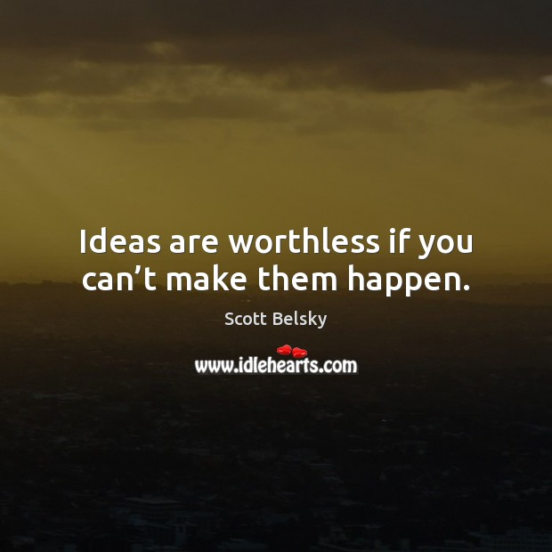 Ideas are worthless if you can't make them happen. Scott Belsky Picture Quote