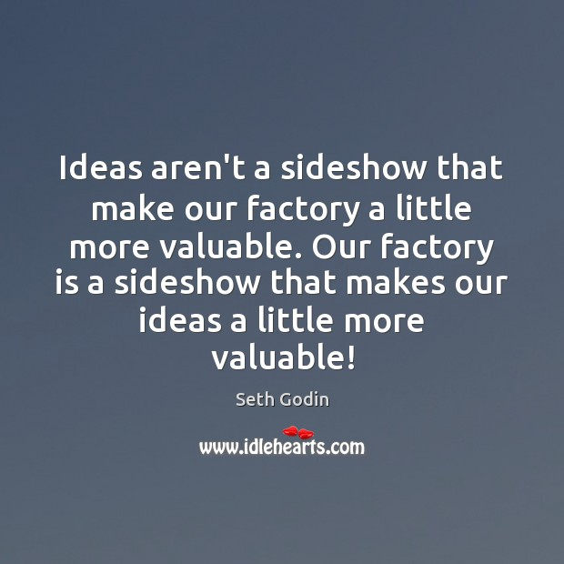 Ideas aren't a sideshow that make our factory a little more valuable. Image