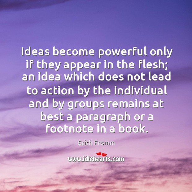 Image, Ideas become powerful only if they appear in the flesh; an idea