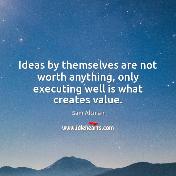 Ideas by themselves are not worth anything, only executing well is what creates value. Sam Altman Picture Quote