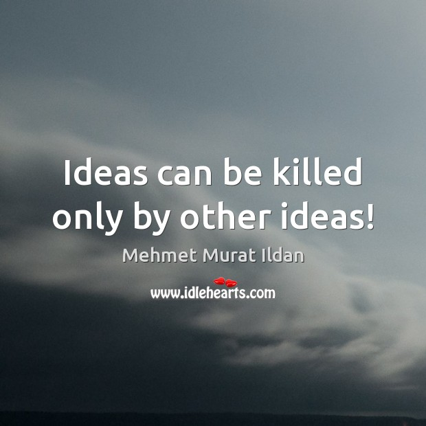 Image, Ideas can be killed only by other ideas!