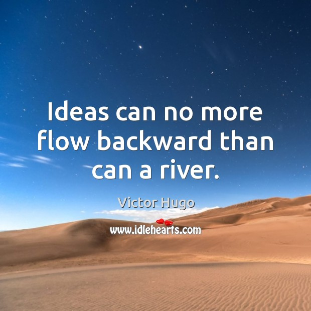 Image, Ideas can no more flow backward than can a river.