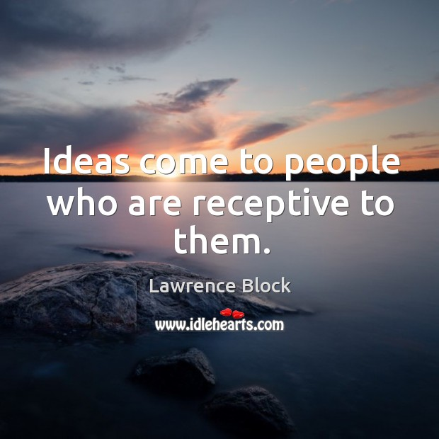 Ideas come to people who are receptive to them. Lawrence Block Picture Quote