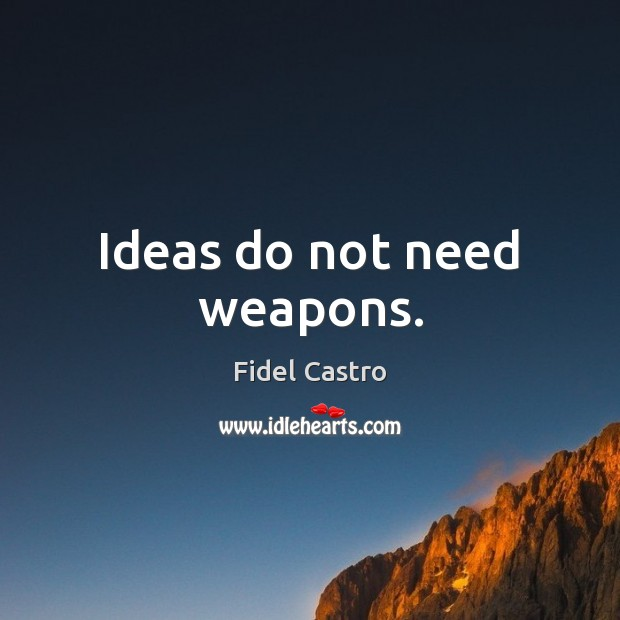 Ideas do not need weapons. Fidel Castro Picture Quote