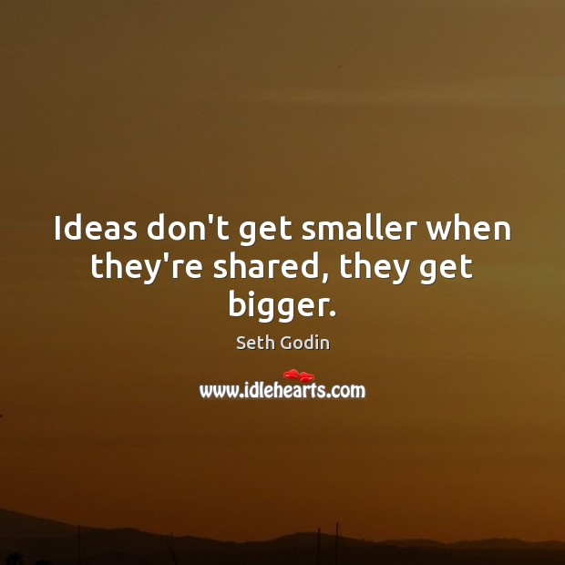 Image, Ideas don't get smaller when they're shared, they get bigger.