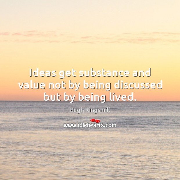 Ideas get substance and value not by being discussed but by being lived. Image