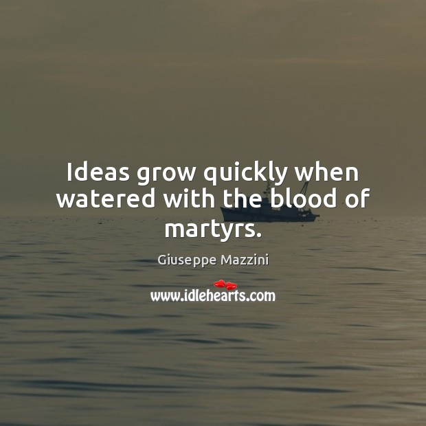 Ideas grow quickly when watered with the blood of martyrs. Giuseppe Mazzini Picture Quote