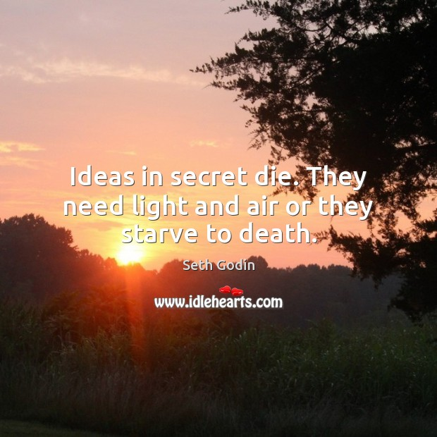 Ideas in secret die. They need light and air or they starve to death. Image