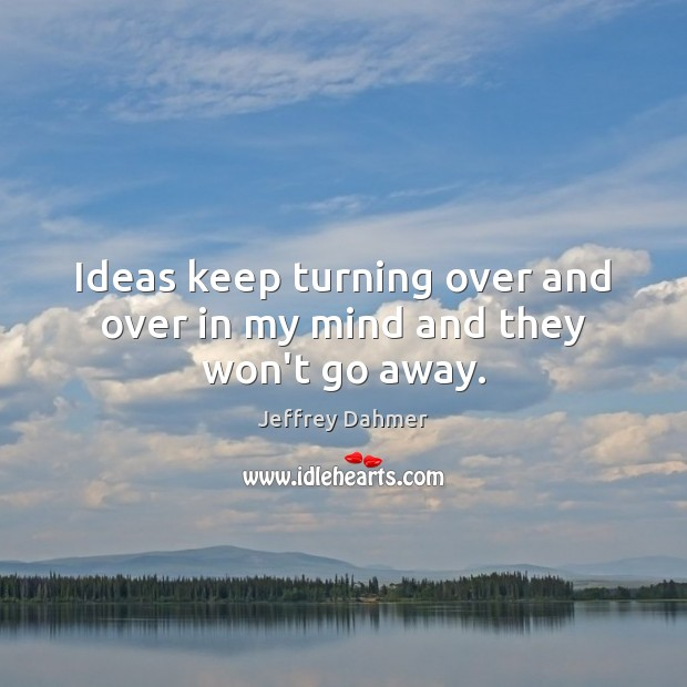 Ideas keep turning over and over in my mind and they won't go away. Image