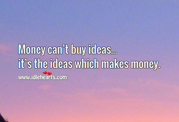 Image, Money can't buy ideas, it's the ideas which makes money.