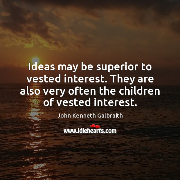 Ideas may be superior to vested interest. They are also very often John Kenneth Galbraith Picture Quote