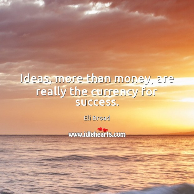 Ideas, more than money, are really the currency for success. Image