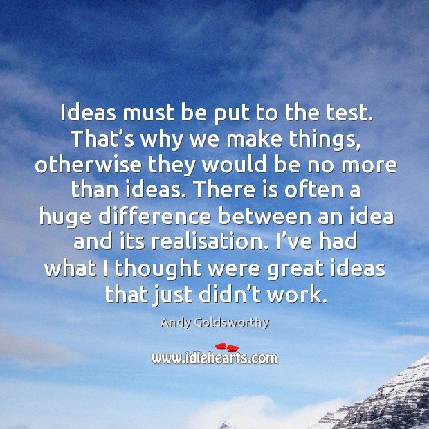 Ideas must be put to the test. That's why we make things, otherwise they would be no Image