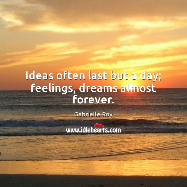 Ideas often last but a day; feelings, dreams almost forever. Image