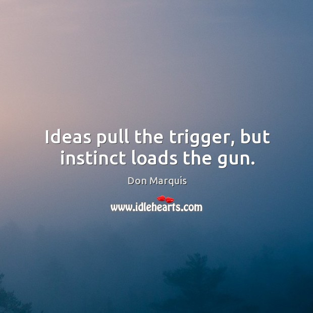 Ideas pull the trigger, but instinct loads the gun. Don Marquis Picture Quote