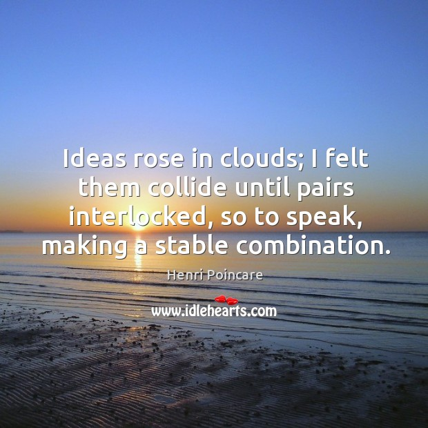 Ideas rose in clouds; I felt them collide until pairs interlocked, so to speak, making a stable combination. Image