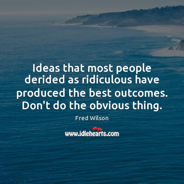 Ideas that most people derided as ridiculous have produced the best outcomes. Fred Wilson Picture Quote