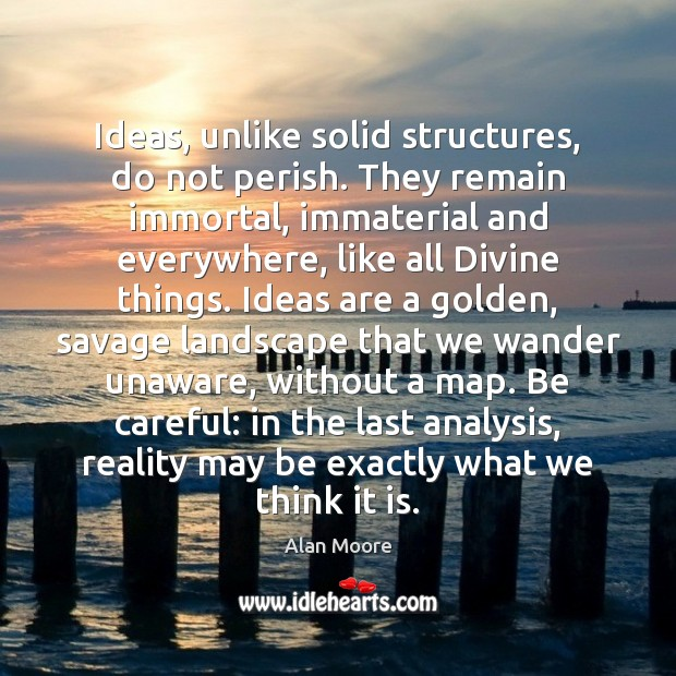 Ideas, unlike solid structures, do not perish. They remain immortal, immaterial and Alan Moore Picture Quote