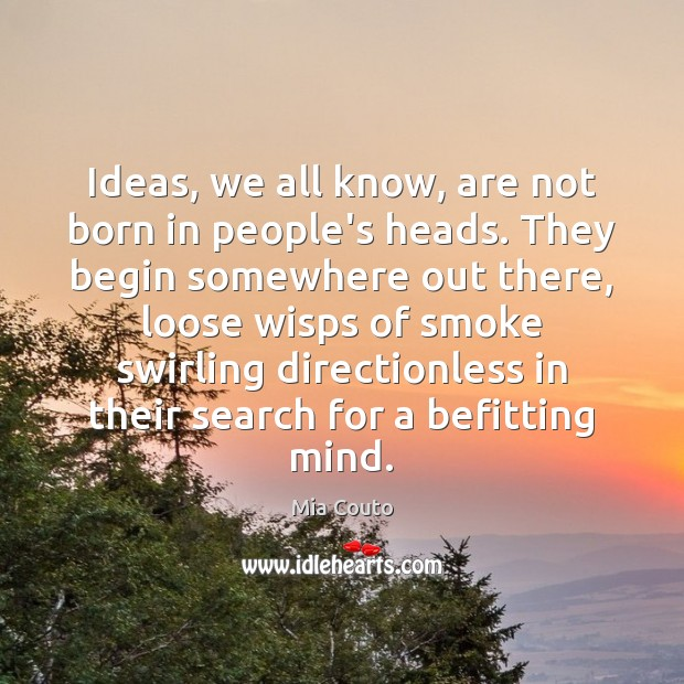 Image, Ideas, we all know, are not born in people's heads. They begin