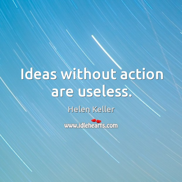 Ideas without action are useless. Image