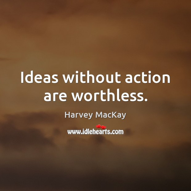 Ideas without action are worthless. Harvey MacKay Picture Quote