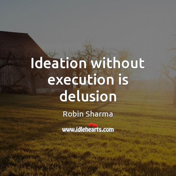 Ideation without execution is delusion Robin Sharma Picture Quote