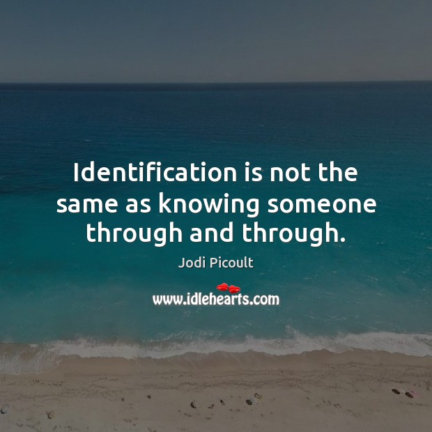 Identification is not the same as knowing someone through and through. Image