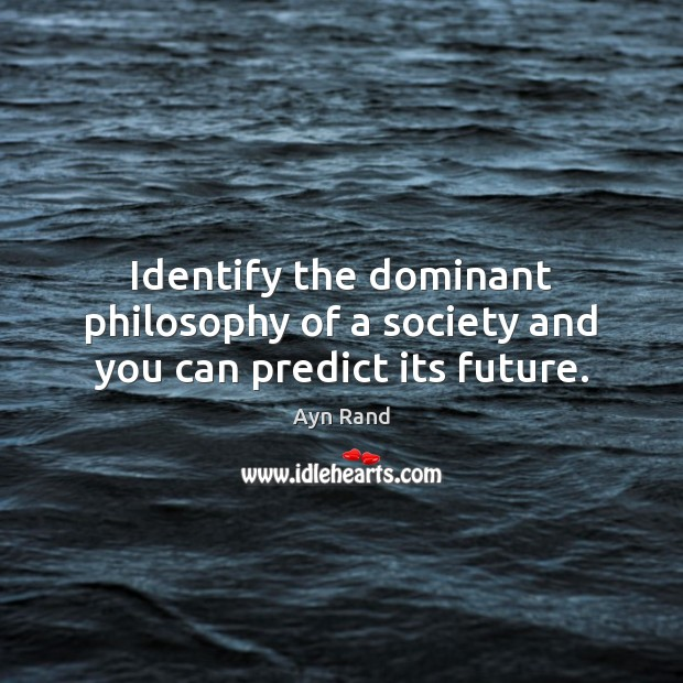 Image, Identify the dominant philosophy of a society and you can predict its future.