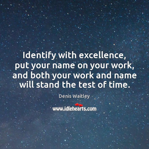 Identify with excellence, put your name on your work, and both your Denis Waitley Picture Quote