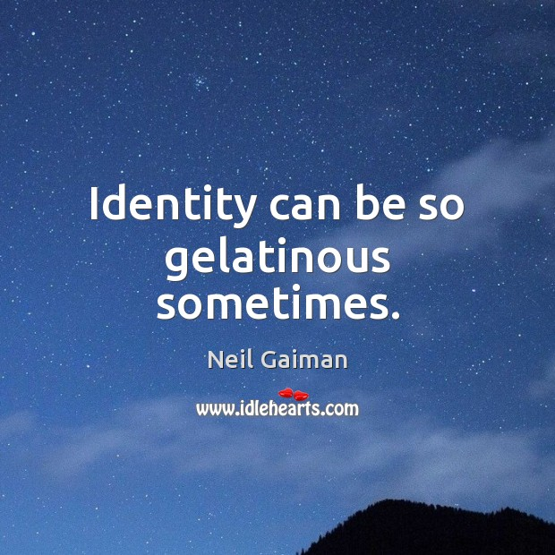 Identity can be so gelatinous sometimes. Image