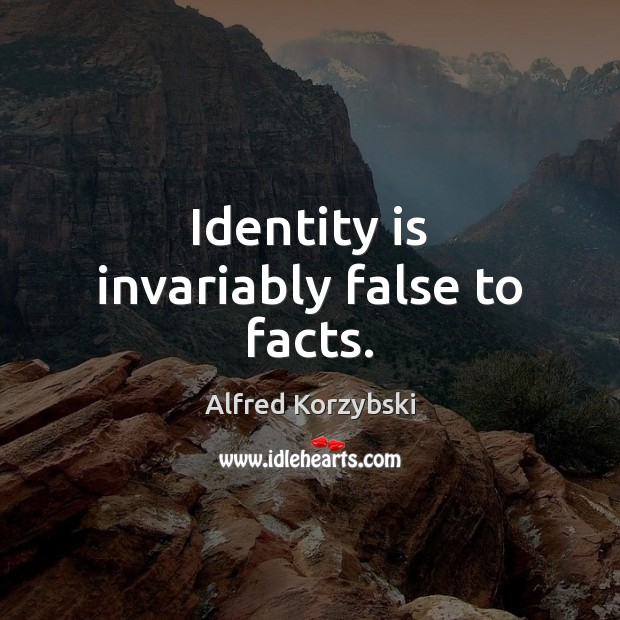 Identity is invariably false to facts. Image