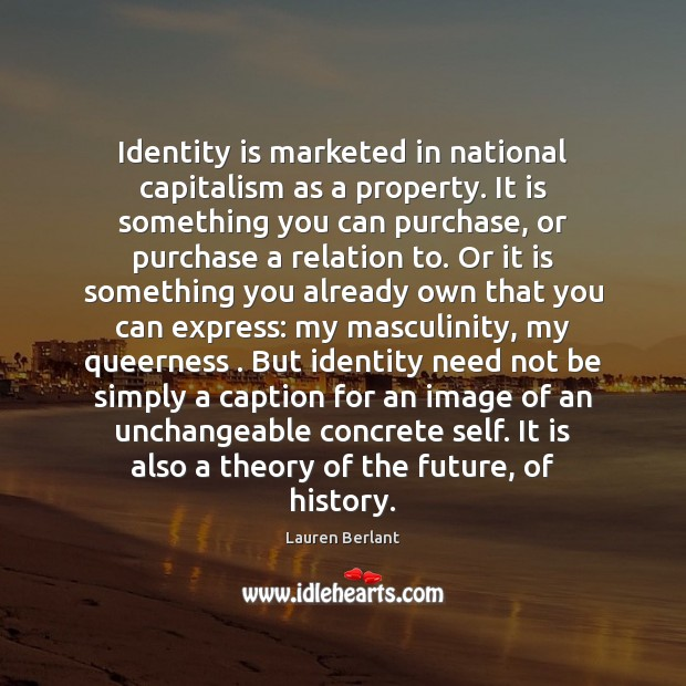 Identity is marketed in national capitalism as a property. It is something Image