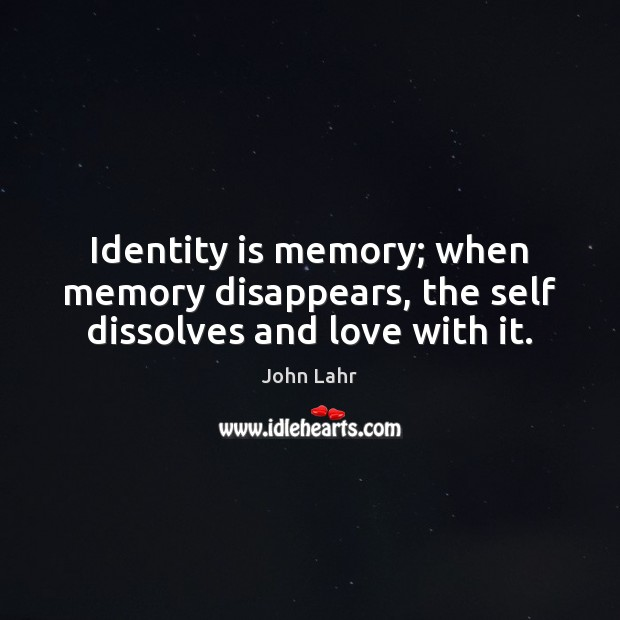 Identity is memory; when memory disappears, the self dissolves and love with it. John Lahr Picture Quote