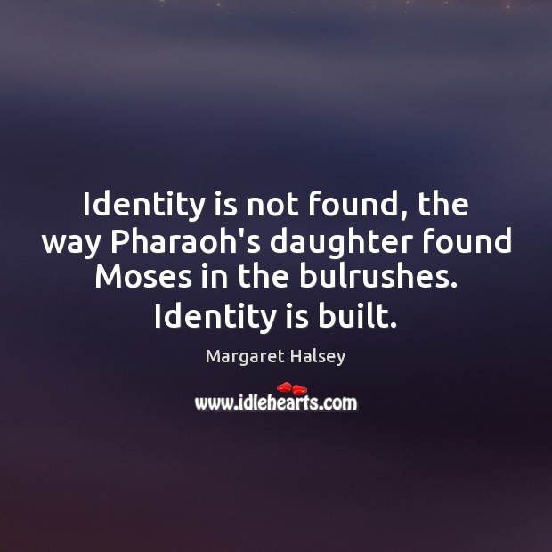 Identity is not found, the way Pharaoh's daughter found Moses in the Margaret Halsey Picture Quote
