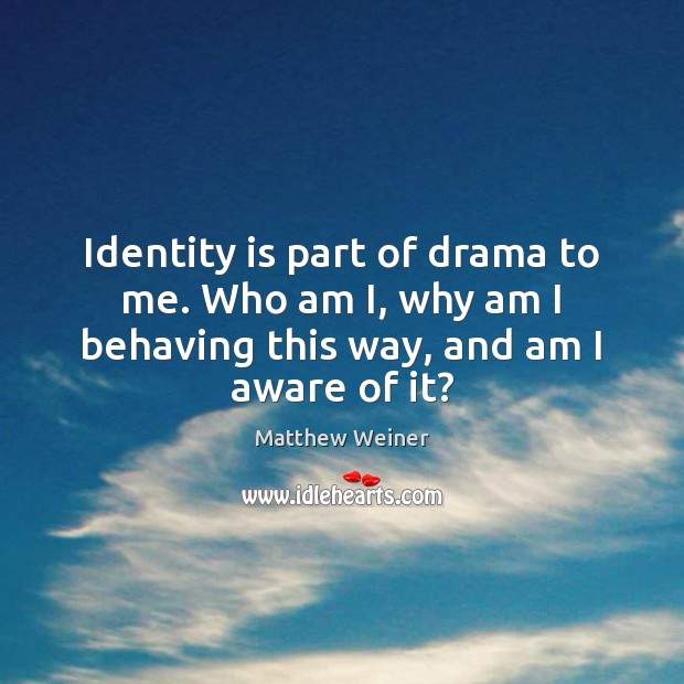 Image, Identity is part of drama to me. Who am I, why am