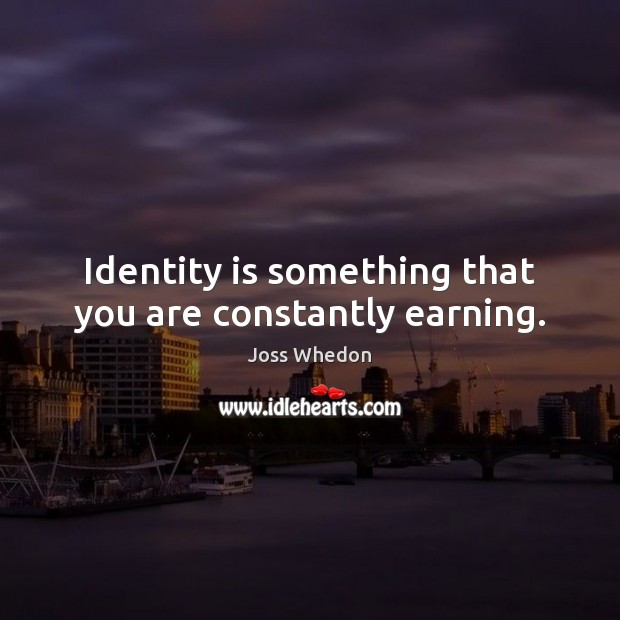 Identity is something that you are constantly earning. Joss Whedon Picture Quote
