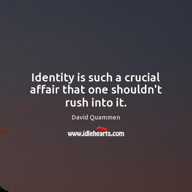 Identity is such a crucial affair that one shouldn't rush into it. Image