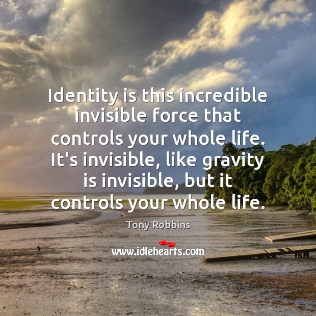 Image, Identity is this incredible invisible force that controls your whole life. It's