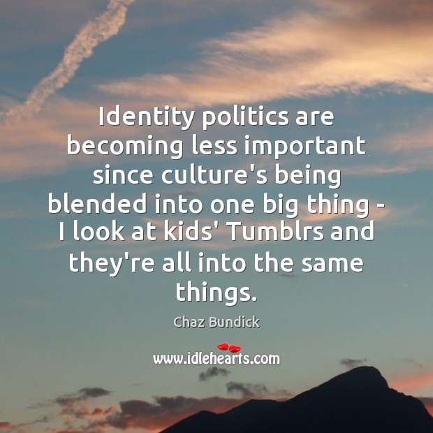 Identity politics are becoming less important since culture's being blended into one Politics Quotes Image