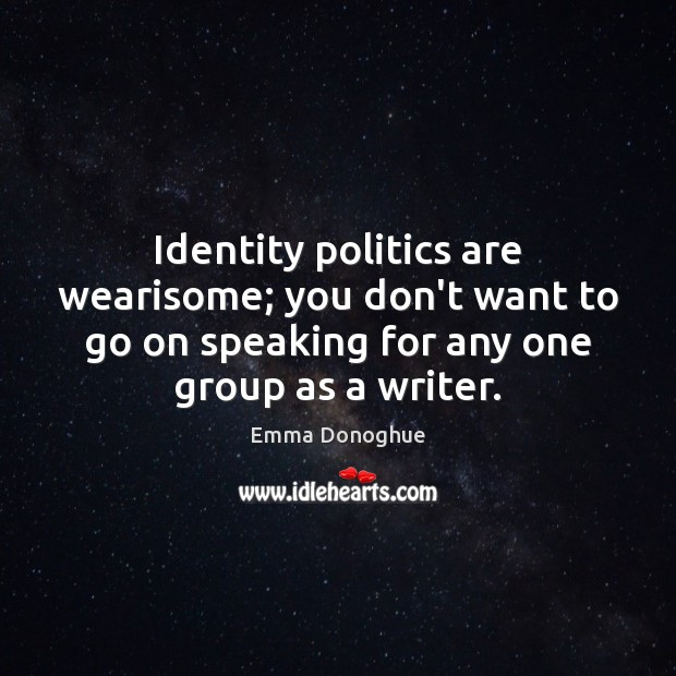 Image, Identity politics are wearisome; you don't want to go on speaking for