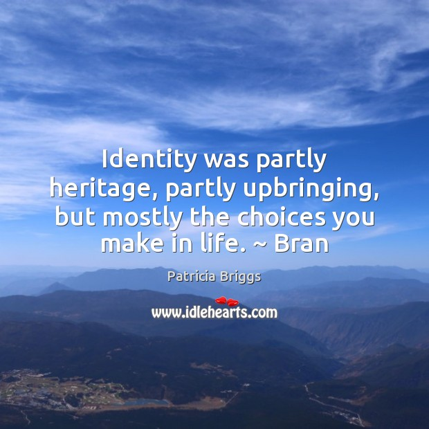 Identity was partly heritage, partly upbringing, but mostly the choices you make Patricia Briggs Picture Quote