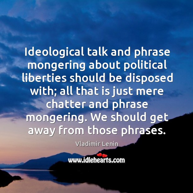 Ideological talk and phrase mongering about political liberties should be disposed with; Image