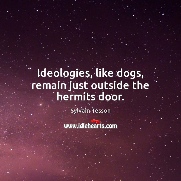 Ideologies, like dogs, remain just outside the hermits door. Image
