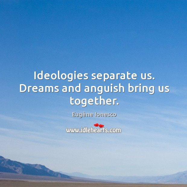Image, Ideologies separate us. Dreams and anguish bring us together.