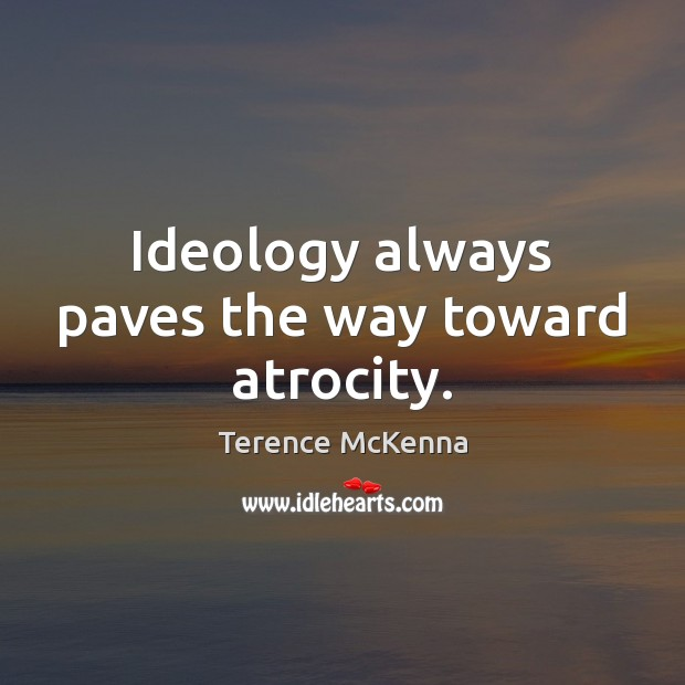 Image, Ideology always paves the way toward atrocity.